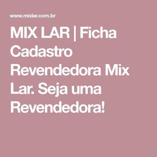 MIX LAR   Ficha Cadastro Revendedora Mix Lar. Seja uma Revendedora!