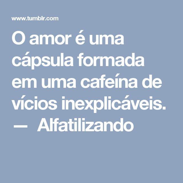 O amor é uma cápsula formada em uma cafeína de vícios inexplicáveis. — Alfatilizando
