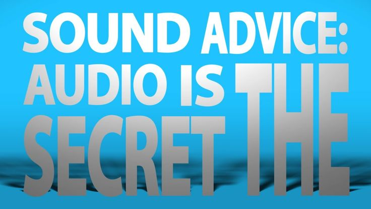 Sound Advice: Audio is the secret!