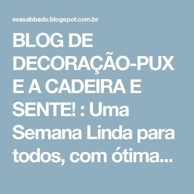 BLOG DE DECORAÇÃO-PUXE A CADEIRA E SENTE! : Uma Semana Linda para todos, com ótimas idéias para copiar...