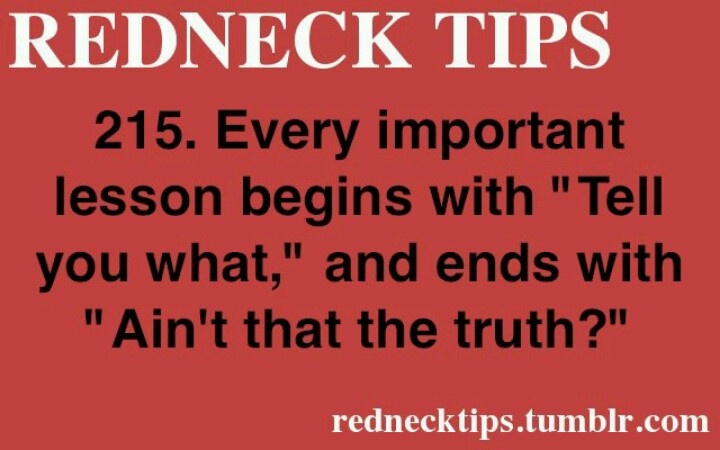 Redneck tip. I catch myself saying this all the time