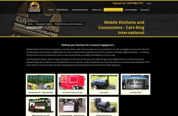 Mobile Kitchens and Concessions & Cart-King International http://cart-king.com/concession-trailers/food-trailers/ Mobilize your Kitchens for Customer Engagement & Mobile kitchens are the hottest thing going on in food markets today. They are inepensive, cool, practical, low cost and can engage your customers. The units we manufacture at Cart-King are designed with your food concepts and beverage ideas in mind. You may want to integrate fridges and freezers.