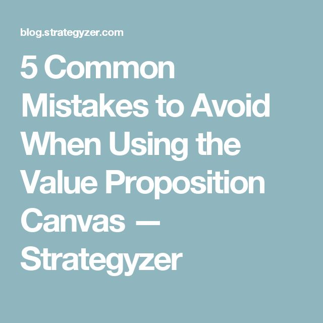 5 Common Mistakes to Avoid When Using the Value Proposition Canvas — Strategyzer