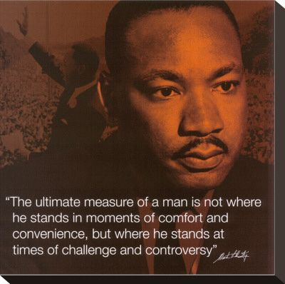 "Martin Luther King on the ""Ultimate Measure of a Man. ""The ultimate measure of a man is not where he stands in moments of comfort & convenience, but whre he stand at times of challenge & controversy."" #MLKL:"