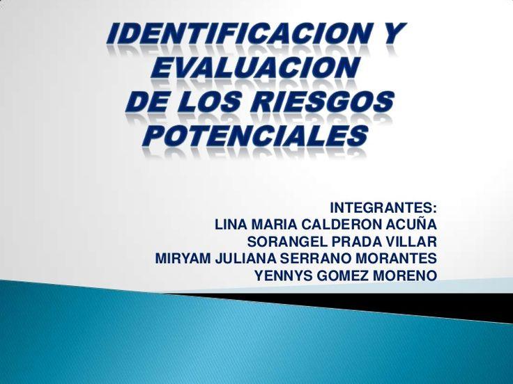 IDENTIFICACION Y EVALUACION DE LOS RIESGOS POTENCIALESINTEGRANTES:LINA MARIA CALDERON ACUÑASORANGEL PRADA VILLARMIRYAM JULIANA SERRANO MORANTESYENNYS GOMEZ MOR…