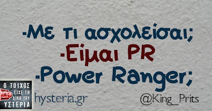 -Με τι ασχολείσαι; -Είμαι PR -Power Ranger;