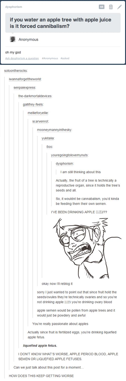 "The science side of Tumblr at 3am. Watering an apple tree with apple juice progresses from ""is it forced cannibalism?"" to ""definitely liquefied apple fetuses"" through a chain of disturbingly scientific hypotheses. No one is safe from the madness of middle of the night Tumblr posts. NO ONE. Also, liquefied apple fetuses? Wtf, science side of Tumblr. W. T. F."