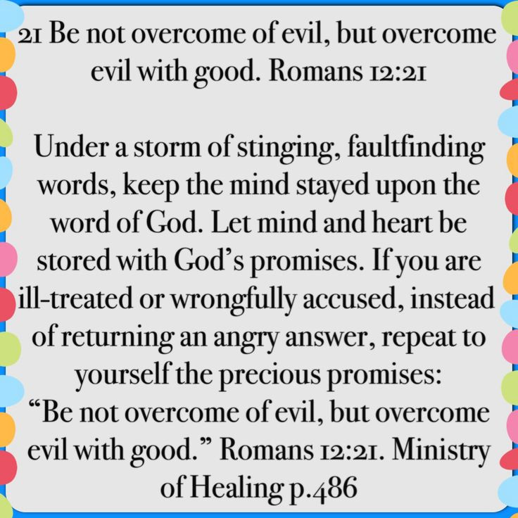 """21 Be not overcome of evil, but overcome evil with good. Romans 12:21 Under a storm of stinging, faultfinding words, keep the mind stayed upon the word of God. Let mind and heart be stored with God's promises. If you are ill-treated or wrongfully accused, instead of returning an angry answer, repeat to yourself the precious promises: """"Be not overcome of evil, but overcome evil with good."""" Romans 12:21. Ministry of Healing p.486"""