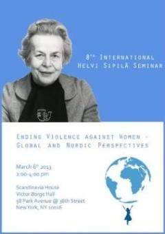 8th International Helvi Sipilä Seminar    Ending Violence against Women - Global and Nordic Perspectives  March 6th 2013 , 2:00-4:00 pm    Scandinavia House, Victor Borge Hall  58 Park Avenue @ 38th Street, New York, NY 10016