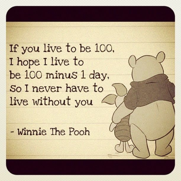 If you live to be 100 I hope to live to be 100 minus 1 day so I never have to live without you.