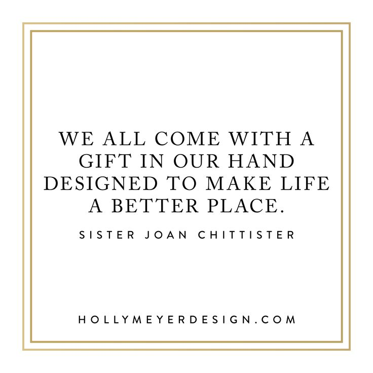 """""""We all come with a gift in our hand designed to make life a better place."""" -Sister Joan Chittister"""