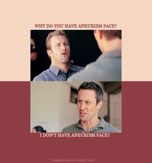 Danno: Why do you have aneurism face?  Steve: I don't have aneurism face?