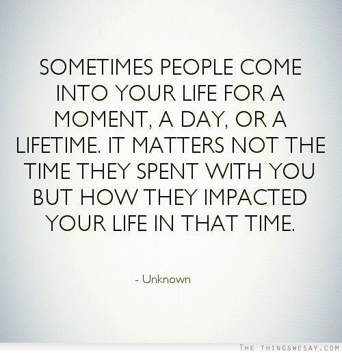 Sometimes people come into your life for a moment a day or a lifetime it matters not the time they spent with you but how they impacted your life in that time