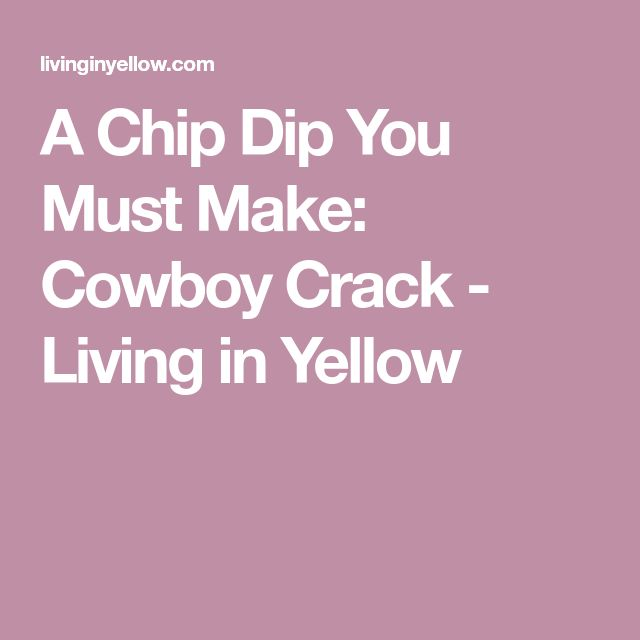 A Chip Dip You Must Make: Cowboy Crack - Living in Yellow