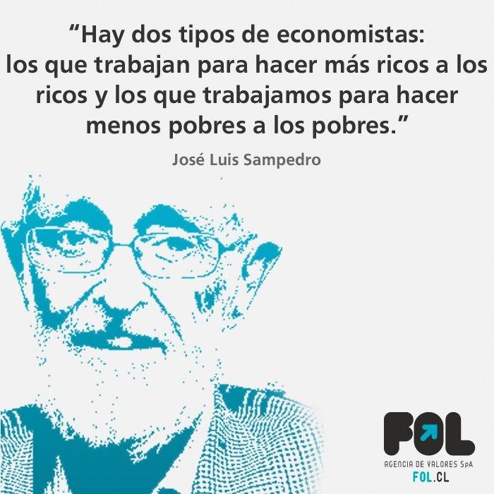 """""""Hay dos tipos de economistas: Los que trabajan para hacer más ricos a los ricos y los que trabajamos para hacer menos pobres a los pobres """" José Luis Sampedro"""