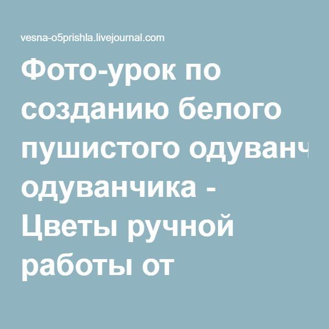 Фото-урок по созданию белого пушистого одуванчика - Цветы ручной работы от Людмилы Бураковой