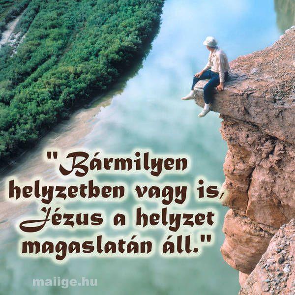 """""""Bármilyen helyzetben vagy is, Jézus a helyzet magaslatán áll."""""""