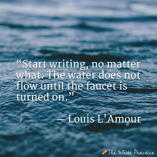 Start writing, no matter what. The water does not flow until the faucet is turned on. Louis L'Amour