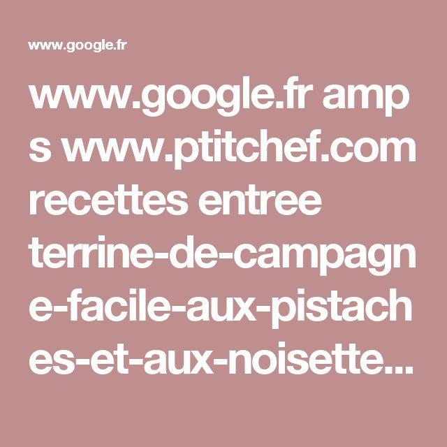 www.google.fr amp s www.ptitchef.com recettes entree terrine-de-campagne-facile-aux-pistaches-et-aux-noisettes-fid-219808%3famp=1