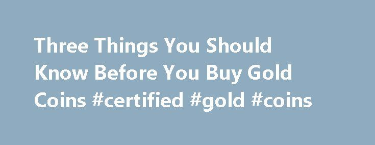 Three Things You Should Know Before You Buy Gold Coins #certified #gold #coins http://coin.nef2.com/three-things-you-should-know-before-you-buy-gold-coins-certified-gold-coins/  #gold coins # Three Things You Should Know Before You Buy Gold Coins James Bucki is a coin collector, part-time coin dealer and a professional numismatic writer. He has received national recognition for assembling outstanding registry sets of U.S. coins and has won various awards for his coin exhibits at coin shows…