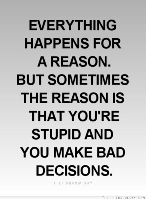 Everything happens for a reason but sometimes the reason is that you're stupid and you make bad decisions