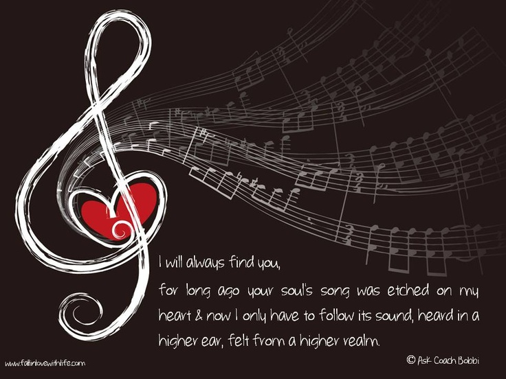 I will always find you, for long ago your soul's song was etched on my heart & now I only have to follow its sound, heard in a higher ear, felt from a higher realm.  © Ask Coach Bobbi