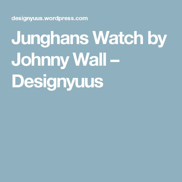 Junghans Watch by Johnny Wall – Designyuus