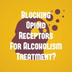 Can Blocking Opioid Receptors Yield New Alcoholism Treatment?