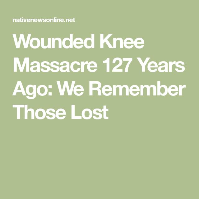 Wounded Knee Massacre 127 Years Ago: We Remember Those Lost