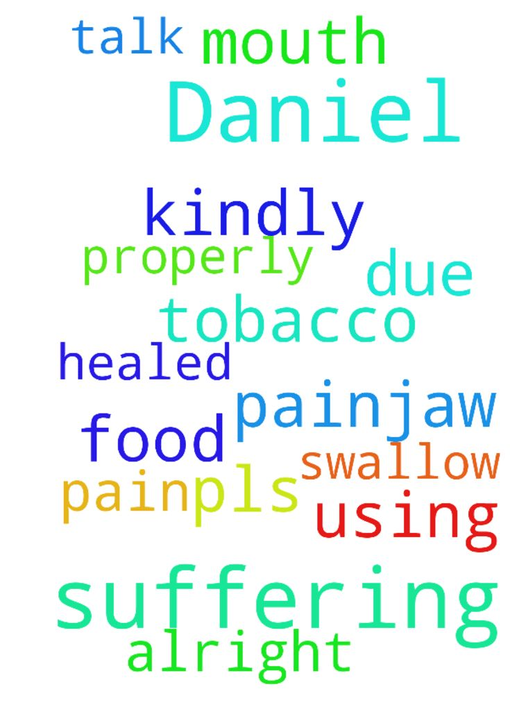 My name is Daniel I'm suffering - My name is Daniel Im suffering from mouth pain,jaw pain and cant talk properly and swallow food due to using tobacco so pls kindly pray for me I should get alright and should be healed in the name of Jesus christ thank you for praying me Posted at: https://prayerrequest.com/t/EFI #pray #prayer #request #prayerrequest