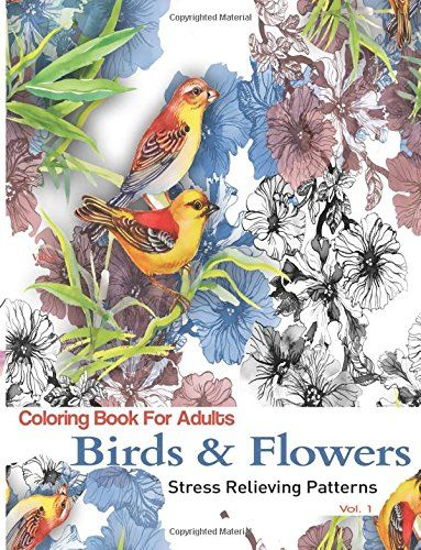 Birds And Flowers Coloring Books For Adults Featuring Stress Relieving Patterns By
