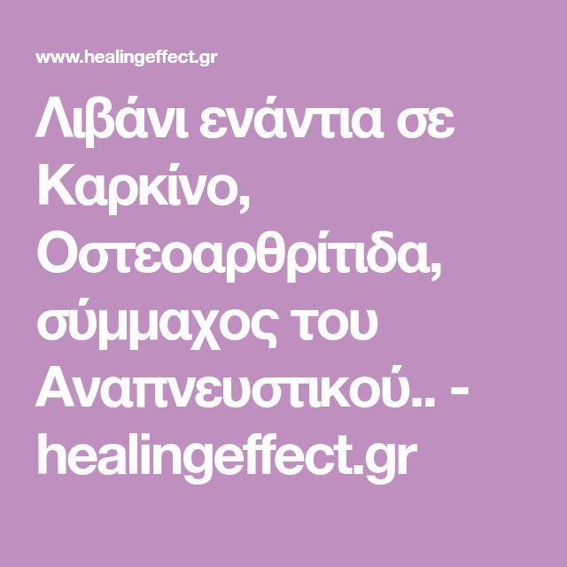 Λιβάνι ενάντια σε Καρκίνο, Οστεοαρθρίτιδα, σύμμαχος του Αναπνευστικού.. - healingeffect.gr