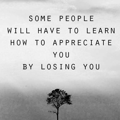 Some People Will Learn To Appreciate You By Losing You