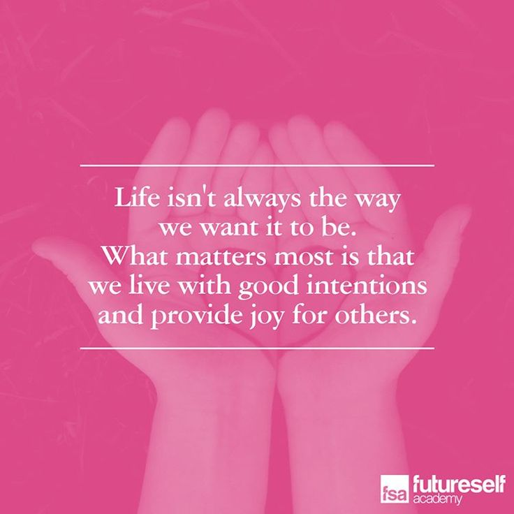 Life isn't always the way we want it to be. What matters most is that we live with good intentions and provide joy for others.