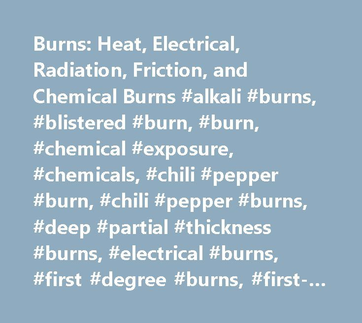 Burns: Heat, Electrical, Radiation, Friction, and Chemical Burns #alkali #burns, #blistered #burn, #burn, #chemical #exposure, #chemicals, #chili #pepper #burn, #chili #pepper #burns, #deep #partial #thickness #burns, #electrical #burns, #first #degree #burns, #first-degree #burn, #lightning, #lightning #strike, #second #degree #burns, #superficial #p…