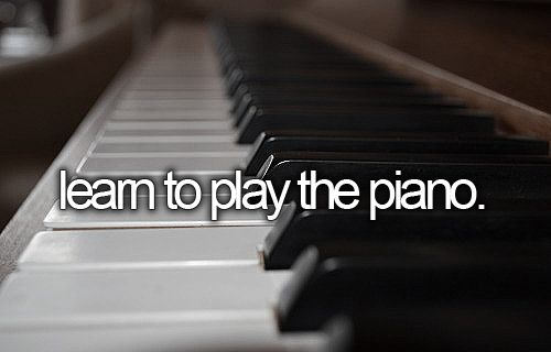 Before I die, I want to...Learn to play the piano.... I technically know how and have had a few years of training back in the day, but I want to continue it long enough that I could teach piano if I chose to