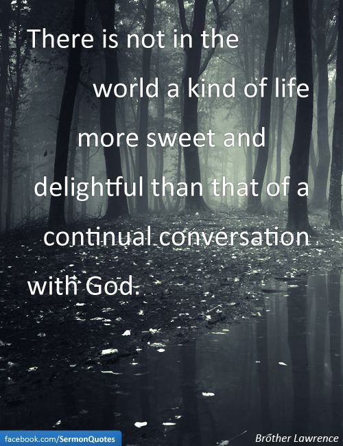 There is not in the world a kind of life more sweet and delightful than that of a continual conversation with God.