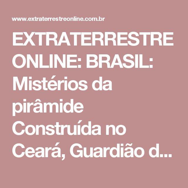 EXTRATERRESTRE ONLINE: BRASIL: Mistérios da pirâmide Construída no Ceará, Guardião diz ser 'Hotel para extraterrestres'