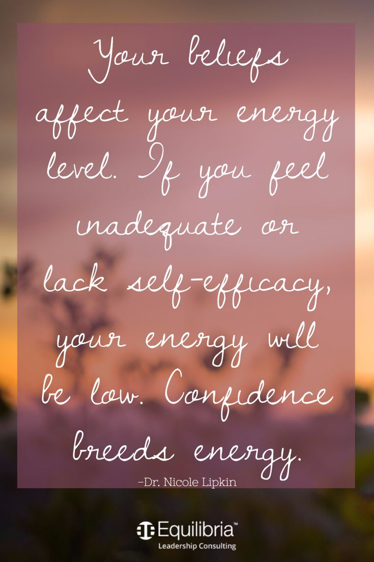 Your beliefs affect your energy level. If you feel inadequate or lack self-efficacy, your energy will be low. Confidence breeds energy.  -Dr. Nicole Lipkin Equilibria Leadership Consulting Personal Development inspirational, nature, vision board