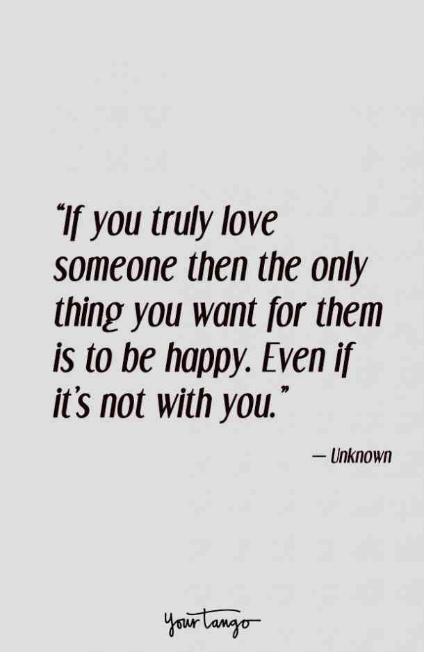 """If you truly love someone then the only thing you want for them is to be happy. Even if it's not with you."" — Unknown"