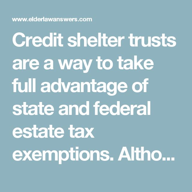 Credit shelter trusts are a way to take full advantage of state and federal estate tax exemptions. Although such trusts may appear needless unless you are a multi-millionaire, there are still reasons for those of more modest means to do this kind of planning, and one of the main ones is state taxes.