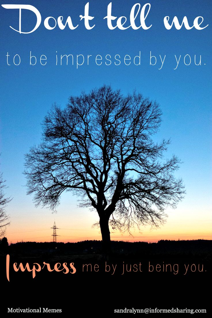 Motivational Memes - Informed Sharing Don't tell me to be impressed... <3