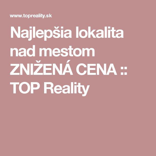 Najlepšia lokalita nad mestom ZNIŽENÁ CENA :: TOP Reality