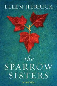 """The Sparrow Sisters By Ellen Herrick - """"A haunting, magical, modern-day fairy tale"""" (New York Times bestselling author Sarah Addison Allen). The mysterious Sparrow Sisters are fixtures of Granite Point — but when one of them is implicated in a local tragedy, the whole town begins to wither on the vine."""
