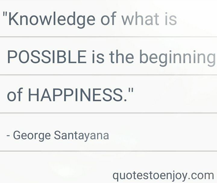 Knowledge of what is possible is the beginning of happiness. - George Santayana, picture quote from quotestoenjoy.com