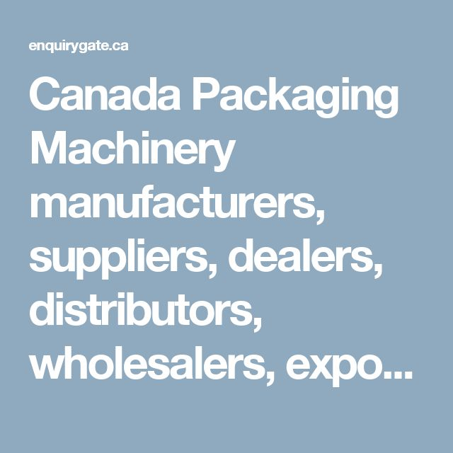 Canada Packaging Machinery manufacturers, suppliers, dealers, distributors, wholesalers, exporters, and importers - Enquiry Gate Canada
