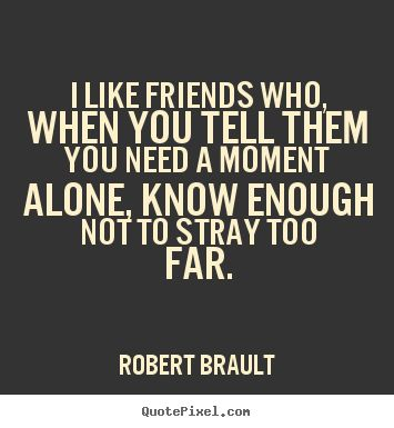 I like friends who, when you tell them you need a moment.. Robert Brault good friendship quotes
