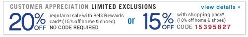 Customer Appreciation Limited Exclusions 20% off regular or sale with Belk Rewards card* (15% off home and shoes) No Code Required - or 15% off with shopping pass* (10% off home and shoes) - Coupon code 15395827 view details