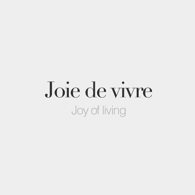 Joie de vivre (feminine) | Joy of living | Exuberant enjoyment of life