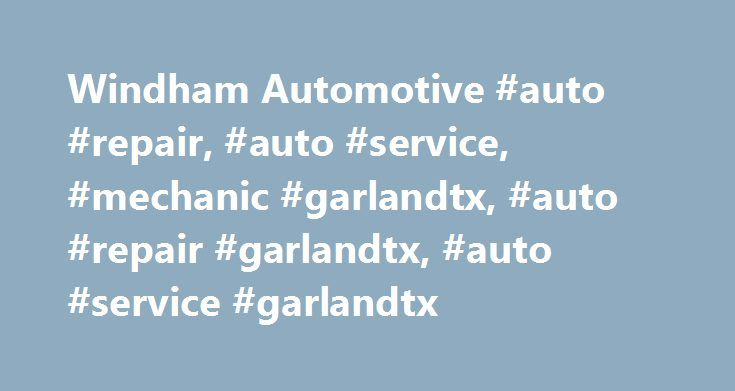 Windham Automotive #auto #repair, #auto #service, #mechanic #garlandtx, #auto #repair #garlandtx, #auto #service #garlandtx http://baltimore.remmont.com/windham-automotive-auto-repair-auto-service-mechanic-garlandtx-auto-repair-garlandtx-auto-service-garlandtx/  # Welcome to Windham Automotive Windham Automotive is a full-service auto repair and preventive maintenance center located in Garland, TX. We are conveniently located and qualified to repair and service all domestic and imported…
